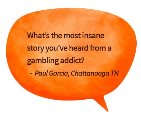 orange speech bubble with question about craziest gambling addict story
