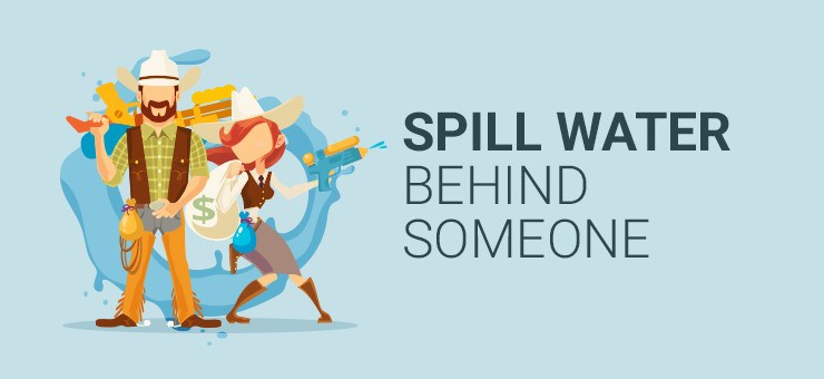 Spill water behind someone